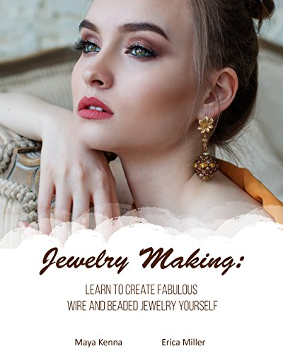 Jewelry Making: Learn To Create Fabulous Wire and Beaded Jewelry Yourself: (DIY Jewery, Wire Jewelry) (Wire Jewelry for Beginners, Beaded Jewelry) (English Edition)