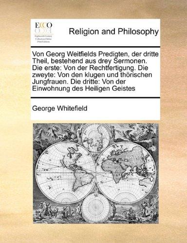 Von Georg Weitfields Predigten, der dritte Theil, bestehend aus drey Sermonen. Die erste: Von der Rechtfertigung. Die zweyte: Von den klugen und ... Von der Einwohnung des Heiligen Geistes