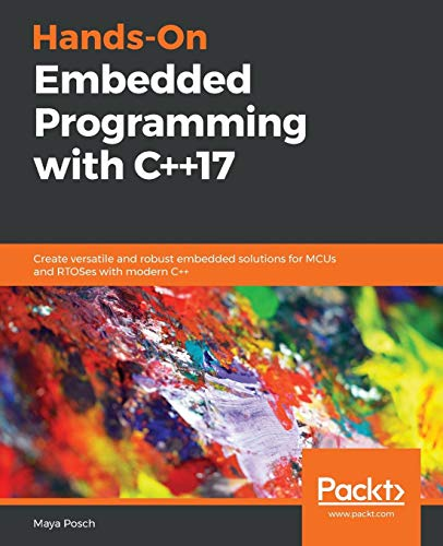 Hands-On Embedded Programming with C++17: Create versatile and robust embedded solutions for MCUs and RTOSes with modern C++
