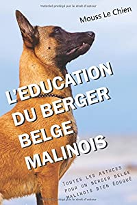 L'EDUCATION DU BERGER BELGE MALINOIS: Toutes les astuces pour un Berger Belge Malinois bien éduqué