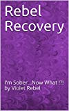 Rebel Recovery: I'm Sober...Now What !?! by Violet Rebel (English Edition)