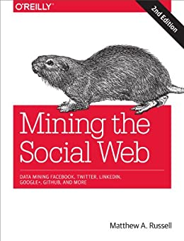 Mining the Social Web: Data Mining Facebook, Twitter, LinkedIn, Google+, GitHub, and More by [Russell, Matthew A.]