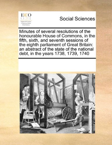 Minutes of several resolutions of the honourable House of Commons, in the fifth, sixth, and seventh sessions of the eighth parliament of Great ... national debt, in the years 1738, 1739, 1740