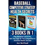 Baseball: Competitive Strategy: Health Secrets: 3 Books in 1: Play Baseball Like A Pro, Get The Edge On The Competition & Ultimate Health Secrets (The ... Strategy Health) (English Edition)