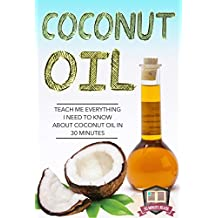 Coconut Oil: Teach Me Everything I Need To Know About Coconut Oil In 30 Minutes (Coconut Oil - Coconut Oil for Weight Loss - Coconut Oil Hacks - Coconut Oil Benefits) (English Edition)