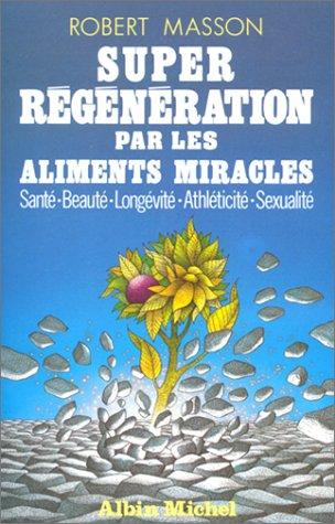 Super régénération par les aliments miracles : Santé, beauté, longévité, athléticité, sexualité par Robert Masson