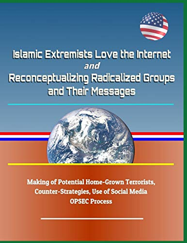 Islamic Extremists Love the Internet, and Reconceptualizing Radicalized  Groups and Their Messages - Making of Potential Home-Grown Terrorists,