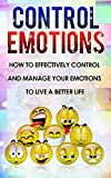 Control Emotions: How To Effectively Control And Mange Your Emotions To Live A Better Life