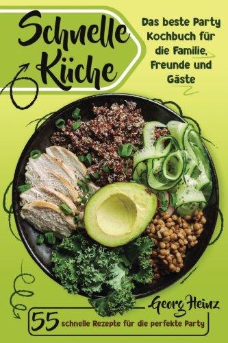 Schnelle Küche: Das beste Party Kochbuch für Familie, Freunde und Gäste.