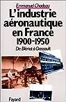 De Blériot à Dassault : L'Industrie aéronautique en France, 1900-1950 par Chadeau