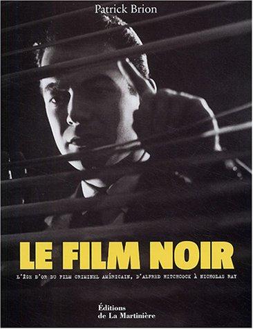 Le film noir : L'âge d'or du film criminel américain, d'Alfred Hitchcock à Nicholas Ray par Patrick Brion