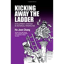 Kicking Away the Ladder: Development Strategy in Historical Perspective by Ha-Joon Chang (2002-07-01)