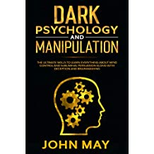 Dark psychology and manipulation: THE ULTIMATE SKILLS TO LEARN EVERYTHING ABOUT MIND CONTROL AND SUBLIMINAL PERSUASION ALONG WITH DECEPTION AND BRAINWASHING (English Edition)
