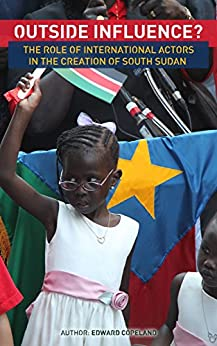 Outside Influence? The Role of International Actors in the Creation of South Sudan by [Copeland, Edward]