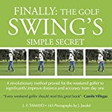 FINALLY: THE GOLF SWING'S SIMPLE SECRET - A revolutionary method proved for the weekend golfer to significantly improve distance and accuracy from day one (1) (English Edition)...