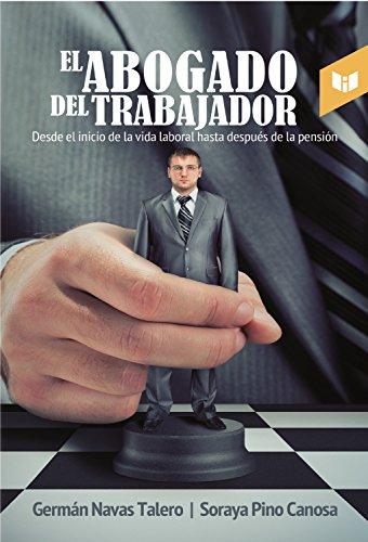 El abogado del trabajador: Desde el inicio de la vida laboral hasta después de la pensión por Germán Navas Talero