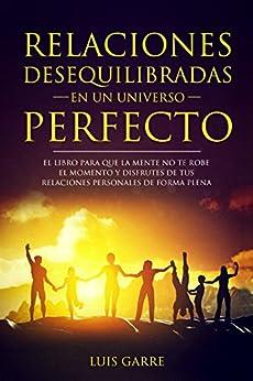 Relaciones desequilibradas en un universo perfecto: El libro para que la mente no te robe el momento y disfrutes de tus relaciones personales de forma plena (1) de [Garre, Luis]
