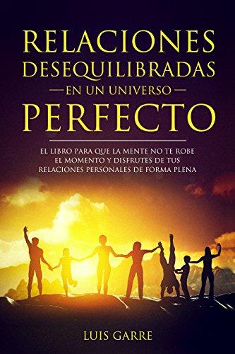 Relaciones desequilibradas en un universo perfecto: El libro para que la mente no te robe el momento y disfrutes de tus relaciones personales de forma plena (1) (Spanish Edition)