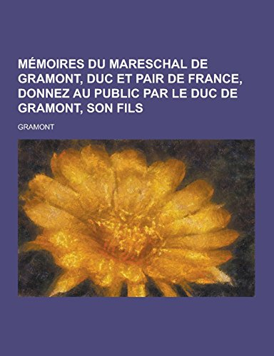 Memoires Du Mareschal de Gramont, Duc Et Pair de France, Donnez Au Public Par Le Duc de Gramont, Son Fils
