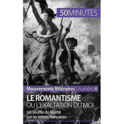 Le Romantisme Ou L'exaltation Du Moi: Un Souffle De Liberté Sur Les Lettres Françaises (Mouvements Littéraires T. 6) (French Edition)