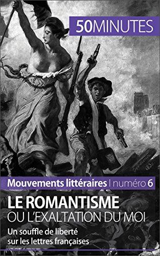 Le romantisme ou l'exaltation du moi: Un souffle de liberté sur les lettres françaises (Mouvements littéraires t. 6)