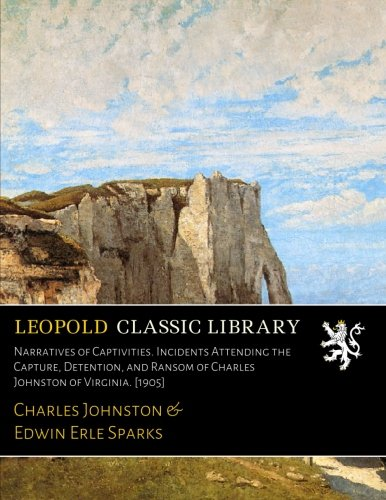 Narratives of Captivities. Incidents Attending the Capture, Detention, and Ransom of Charles Johnston of Virginia. [1905] por Charles Johnston