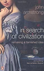 In Search of Civilization: Remaking a tarnished idea by John Armstrong (24-Jun-2010) Paperback