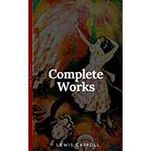The Complete Works of Lewis Carroll With All the Original Illustrations + The Life and Letters of Lewis Carroll: All the Novels, Stories and Poems: Alice's ... There + Sylvie and Brun (English Edition)