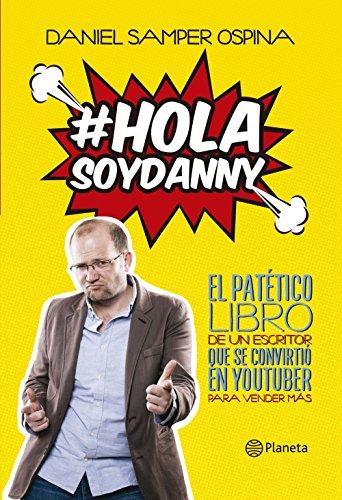 Hola, soy Danny: El patético libro de un escritor que se convirtió en youtuber para vender más por Daniel Samper Ospina