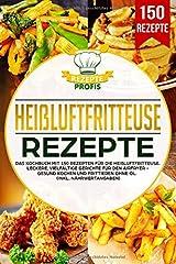 Heißluftfritteuse Rezepte: Das Kochbuch mit 150 Rezepten für die Heißluftfritteuse. Leckere vielfältige Gerichte für den Airfryer - Gesund kochen und frittieren ohne Öl (inkl. Nährwertangaben) Taschenbuch