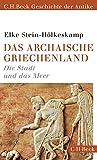 Das archaische Griechenland: Die Stadt und das Meer - Elke Stein-Hölkeskamp