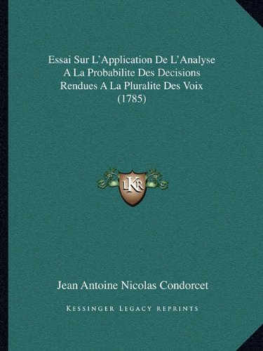 Essai Sur L'Application de L'Analyse a la Probabilite Des Decisions Rendues a la Pluralite Des Voix (1785)