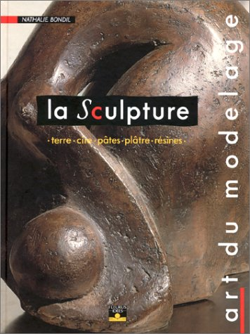 La Sculpture, art du modelage : terre, cire, pâtes, plâtre, résines