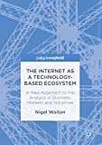 The Internet as a Technology-Based Ecosystem: A New Approach to the Analysis of Business, Markets and Industries