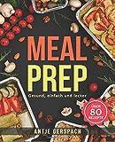 Meal Prep – Gesund, einfach und lecker: Das Kochbuch zum Zeitsparen mit den besten Meal Prep Rezepten für Berufstätige, Sportler und Studenten (Meal Prep Kochbuch, Lunch to Go, Fitness Kochbuch)