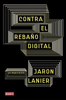 Contra el rebaño digital: Un manifiesto de [Lanier, Jaron]