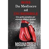 Boxe Da Mediocre ad INCREDIBILE: Una guida completa per ottenere risultati migliori by Mariana Correa (2014-12-02)