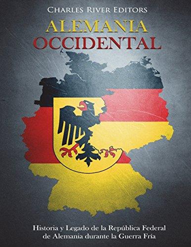 Alemania Occidental: Historia y Legado de la República Federal de Alemania durante la Guerra Fría por Charles River Editors