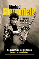Michael Bloomfield: If You Love These Blues An Oral History by Jan Mark Wolkin (2015-08-14)