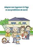 Adapter son logement à l'âge et aux problèmes de santé: Conseils et astuces pour sécuriser votre logement (French Edition)