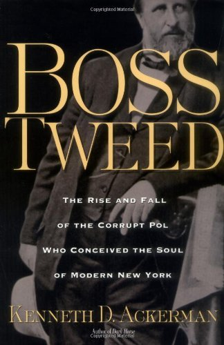 Boss Tweed: The Rise and Fall of the Corrupt Pol Who Conceived the Soul of Modern New York by Kenneth D. Ackerman (2005-03-05)