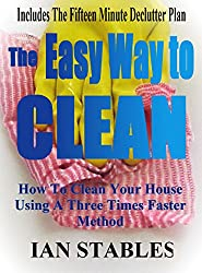 The Easy Way To Clean: How to clean your house using a three times faster method - Including... the 15 minute de-clutter plan (House Cleaning, Decluttering, ... Made Easy Book 2) (English Edition)