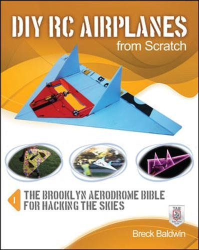 DIY RC Airplanes from Scratch: The Brooklyn Aerodrome Bible for Hacking the Skies por Breck Baldwin