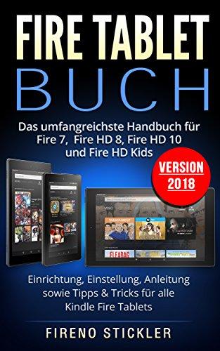 Fire Tablet Buch: Das umfangreichste Handbuch für Fire 7, Fire HD 8, Fire HD 10 und Fire HD Kids. Einrichtung, Einstellung, Anleitung sowie Tipps & Tricks für alle Kindle Fire Tablets - Version 2018