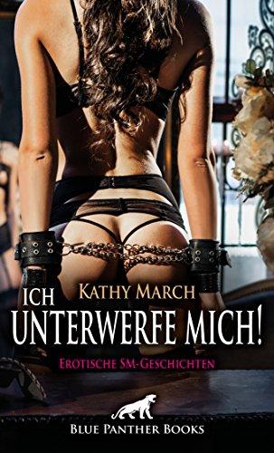 Ich unterwerfe mich! 12 Erotische SM-Geschichten: Ein heißes Spiel mit meinem Körper – aber ich mag dieses Spiel ... (Kathy March Romane) von [March, Kathy]