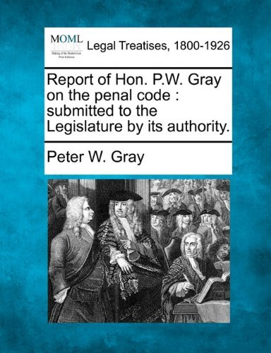 Report of Hon. P.W. Gray on the penal code: submitted to the Legislature by its authority. by Peter W. Gray (2010-12-23) par Peter W. Gray