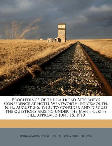 Proceedings of the Railroad Attorney's Conference at hotel Wentworth, Portsmouth, N.H, August 2-6, 1910: to consider and discuss the questions the Mann-Elkins bill, approved June 18, 1910