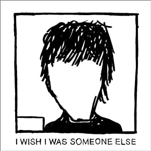 I Wish I Was Someone Else