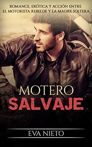 Motero Salvaje: Romance, Erótica y Acción entre el Motorista Rebelde y la Madre Soltera (Novela Romántica y Erótica en Español nº 1)