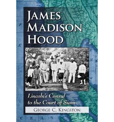 [ JAMES MADISON HOOD: LINCOLN'S CONSUL TO THE COURT OF SIAM ] James Madison Hood: Lincoln's Consul to the Court of Siam By Kingston, George C ( Author ) Jan-2013 [ Paperback ]